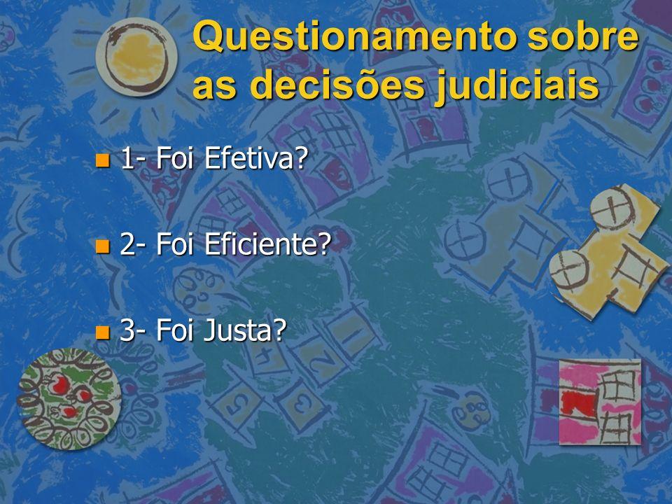 Questionamento sobre as decisões judiciais n 1- Foi Efetiva? n 2- Foi Eficiente? n 3- Foi Justa?