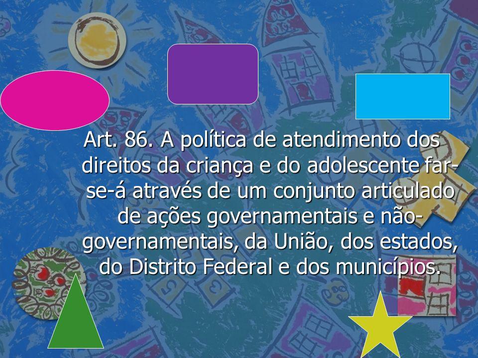 Art. 86. A política de atendimento dos direitos da criança e do adolescente far- se-á através de um conjunto articulado de ações governamentais e não-