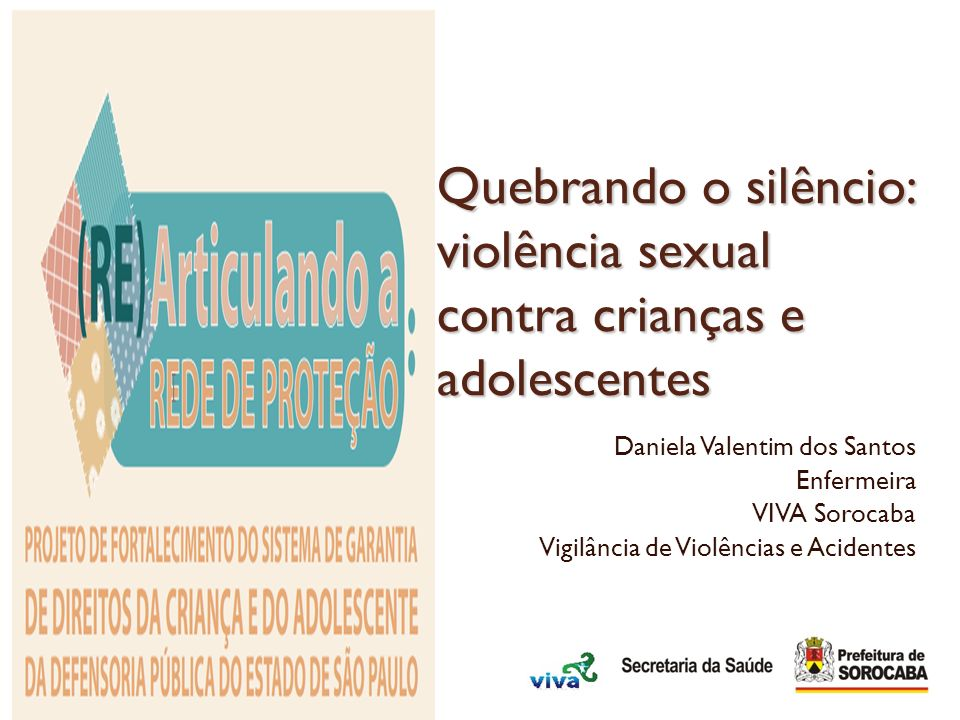 Quebrando o silêncio: violência sexual contra crianças e adolescentes Daniela Valentim dos Santos Enfermeira VIVA Sorocaba Vigilância de Violências e
