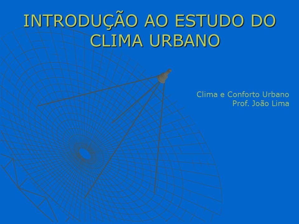 INTRODUÇÃO AO ESTUDO DO CLIMA URBANO Clima e Conforto Urbano Prof. João Lima