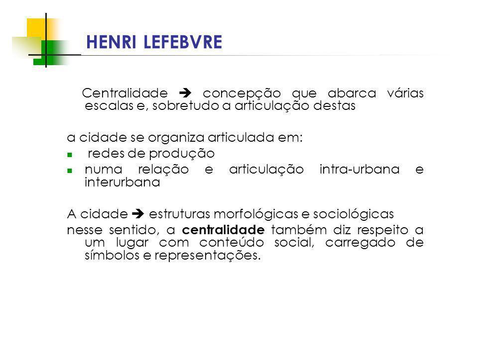 Espaços livres em megacidades HENRI LEFEBVRE Centralidade concepção que abarca várias escalas e, sobretudo a articulação destas a cidade se organiza a