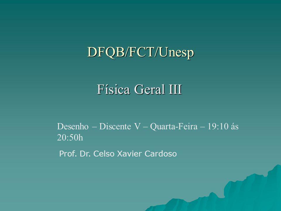 DFQB/FCT/Unesp Física Geral III Desenho – Discente V – Quarta-Feira – 19:10 ás 20:50h Prof. Dr. Celso Xavier Cardoso