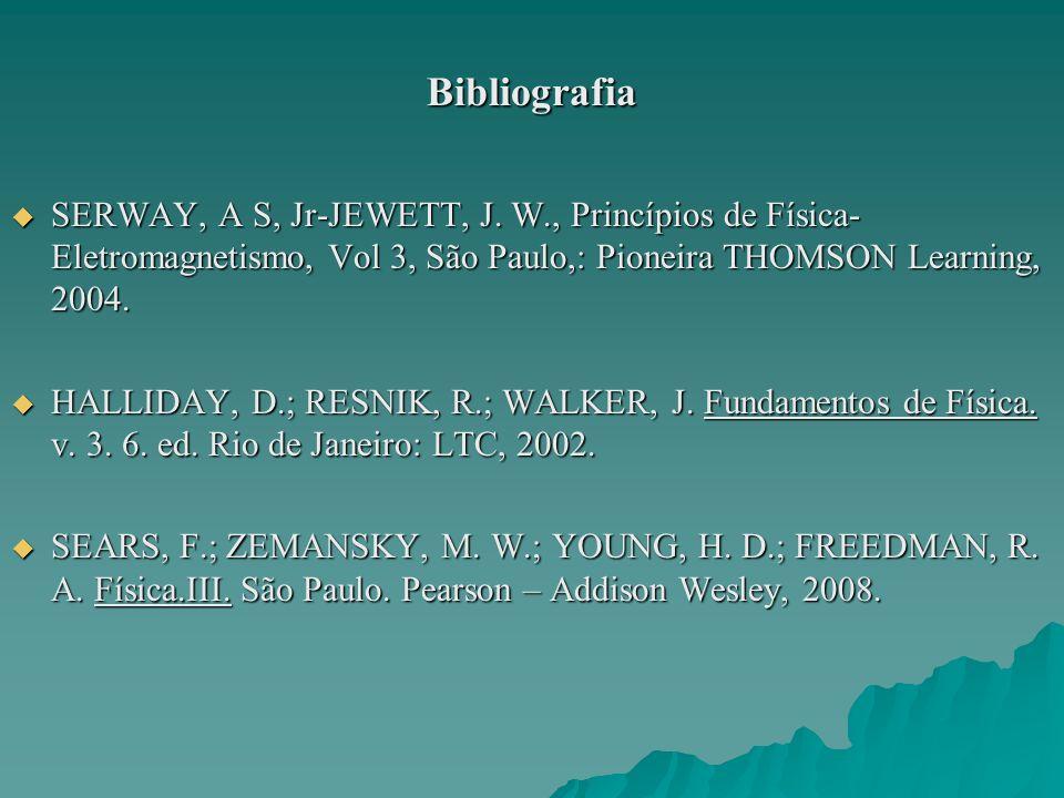Bibliografia SERWAY, A S, Jr-JEWETT, J. W., Princípios de Física- Eletromagnetismo, Vol 3, São Paulo,: Pioneira THOMSON Learning, 2004. SERWAY, A S, J