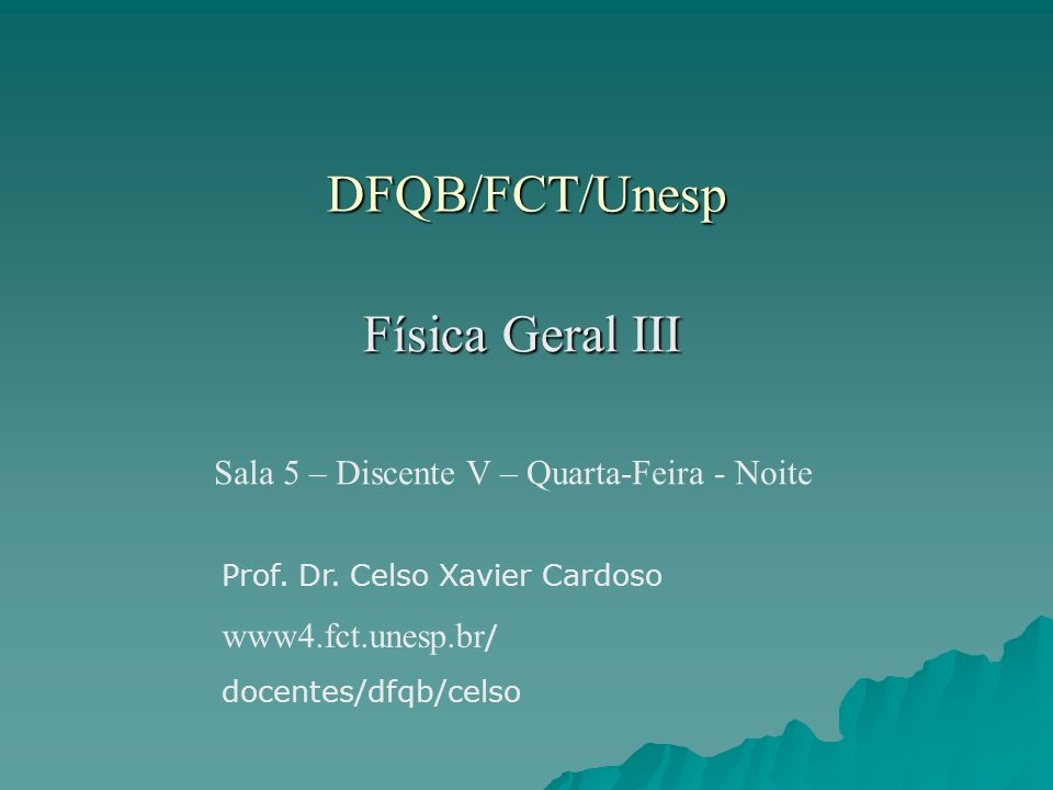 DFQB/FCT/Unesp Física Geral III Sala 5 – Discente V – Quarta-Feira - Noite Prof. Dr. Celso Xavier Cardoso www4.fct.unesp.br / docentes/dfqb/celso