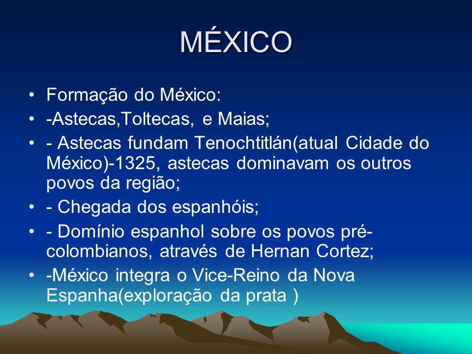MÉXICO Formação do México: -Astecas,Toltecas, e Maias; - Astecas fundam Tenochtitlán(atual Cidade do México)-1325, astecas dominavam os outros povos d