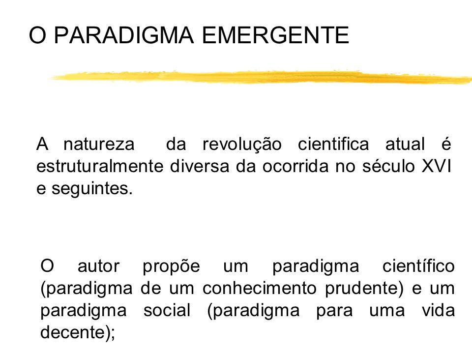 O PARADIGMA EMERGENTE A natureza da revolução cientifica atual é estruturalmente diversa da ocorrida no século XVI e seguintes. O autor propõe um para