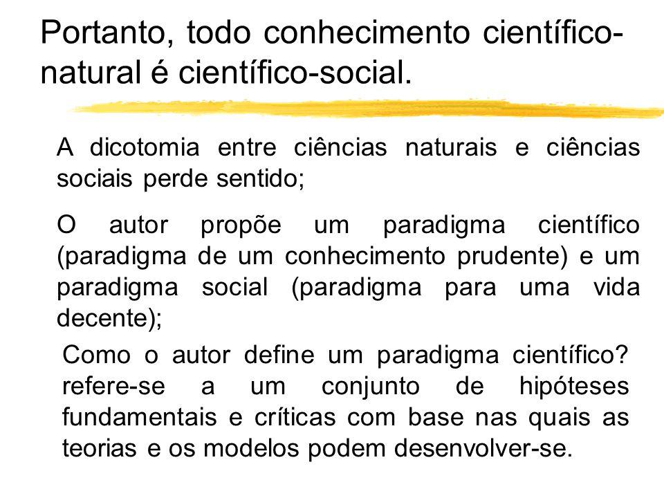Portanto, todo conhecimento científico- natural é científico-social. A dicotomia entre ciências naturais e ciências sociais perde sentido; O autor pro