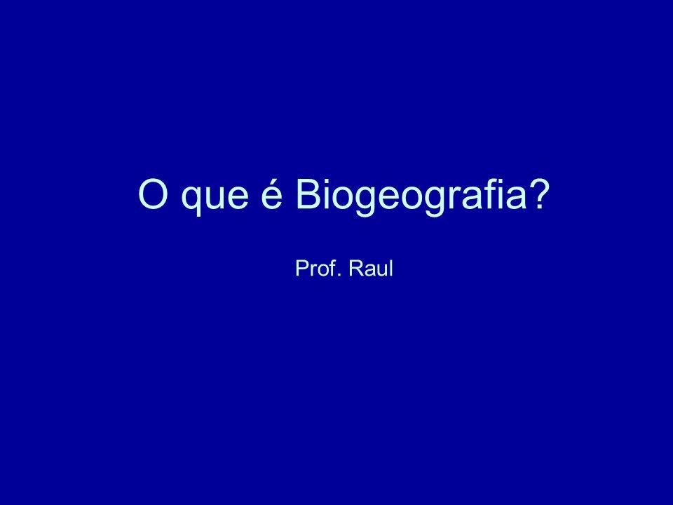 O que é Biogeografia? Prof. Raul