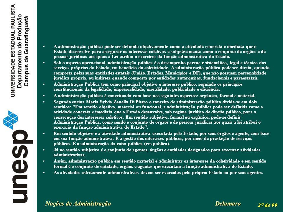 Noções de Administração Delamaro 27 de 99 A administração pública pode ser definida objetivamente como a atividade concreta e imediata que o Estado de