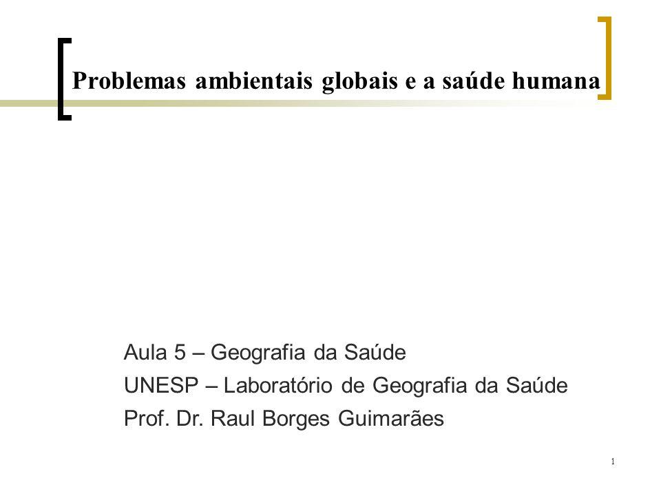 1 Problemas ambientais globais e a saúde humana Aula 5 – Geografia da Saúde UNESP – Laboratório de Geografia da Saúde Prof. Dr. Raul Borges Guimarães
