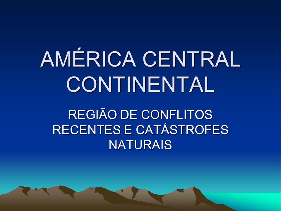 AMÉRICA CENTRAL CONTINENTAL REGIÃO DE CONFLITOS RECENTES E CATÁSTROFES NATURAIS