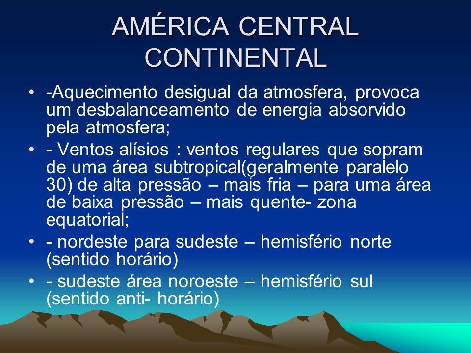 AMÉRICA CENTRAL CONTINENTAL -Aquecimento desigual da atmosfera, provoca um desbalanceamento de energia absorvido pela atmosfera; - Ventos alísios : ve