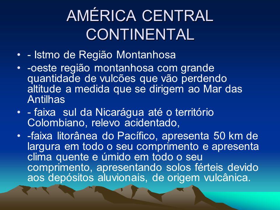 AMÉRICA CENTRAL CONTINENTAL - Istmo de Região Montanhosa -oeste região montanhosa com grande quantidade de vulcões que vão perdendo altitude a medida