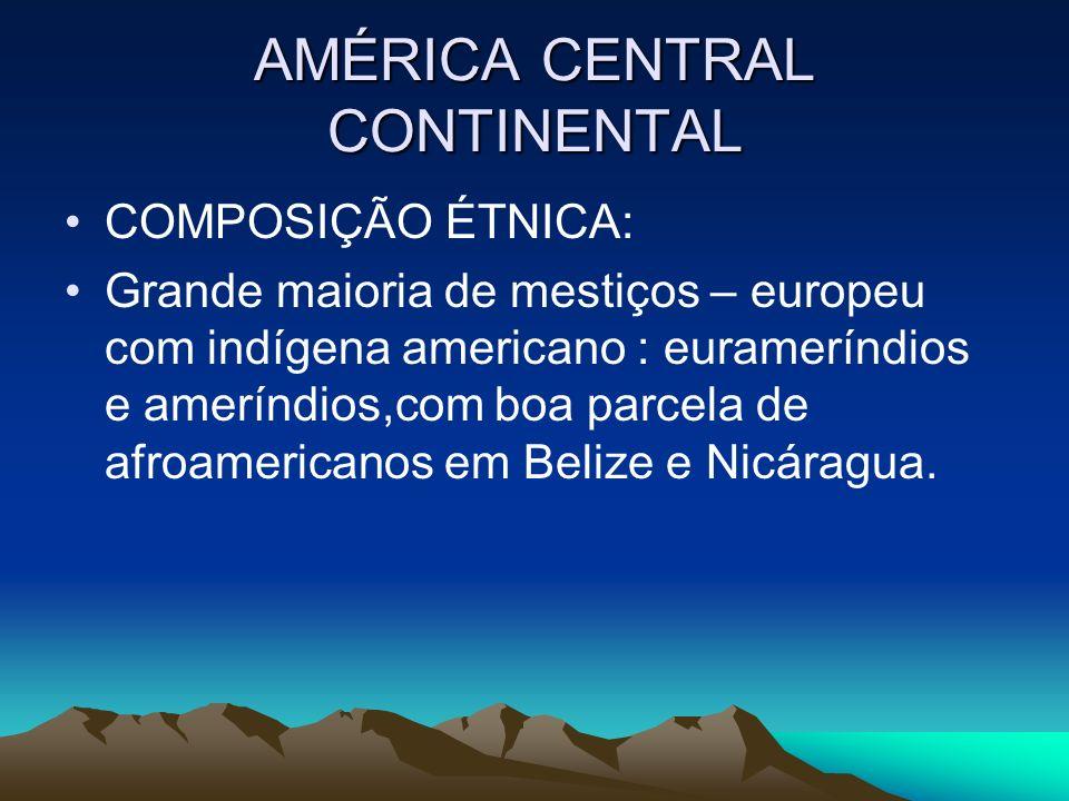 AMÉRICA CENTRAL CONTINENTAL COMPOSIÇÃO ÉTNICA: Grande maioria de mestiços – europeu com indígena americano : eurameríndios e ameríndios,com boa parcel