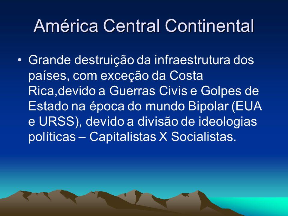 América Central Continental Grande destruição da infraestrutura dos países, com exceção da Costa Rica,devido a Guerras Civis e Golpes de Estado na épo
