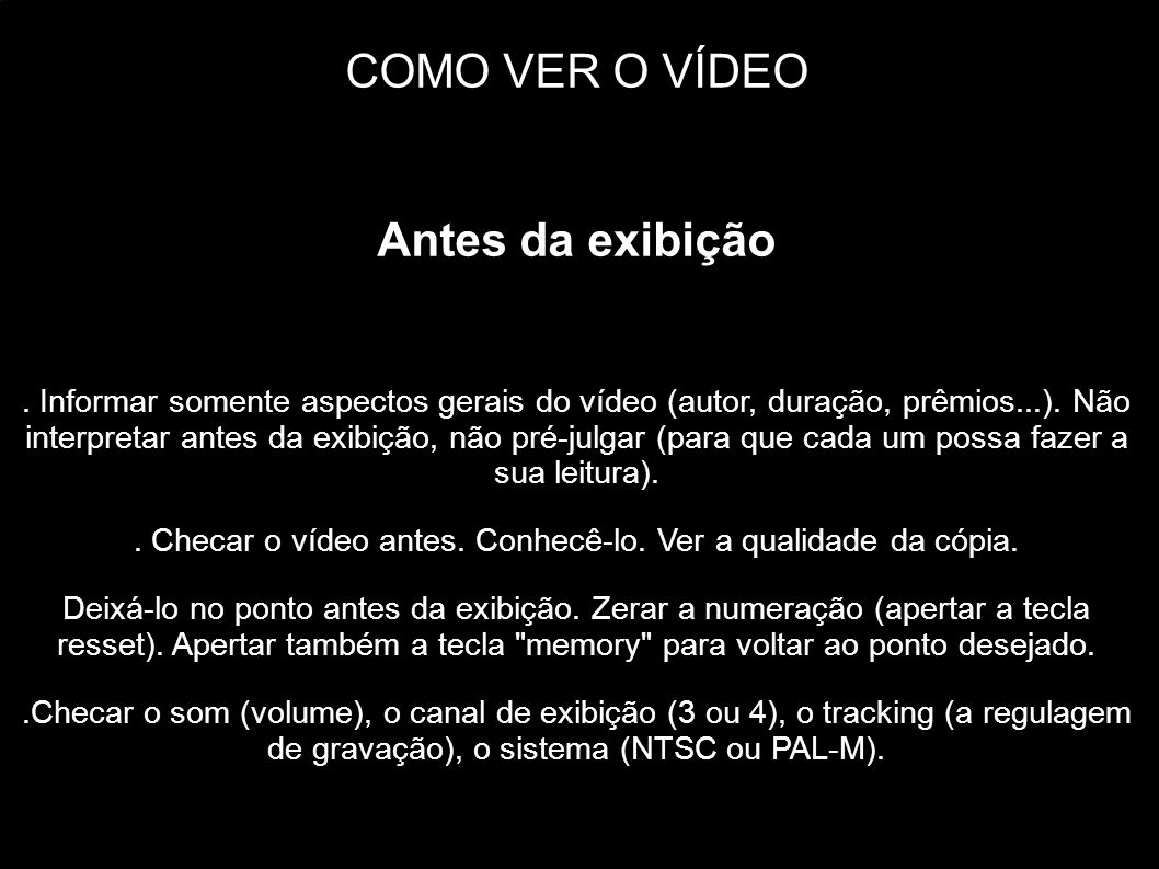 COMO VER O VÍDEO Antes da exibição. Informar somente aspectos gerais do vídeo (autor, duração, prêmios...). Não interpretar antes da exibição, não pré