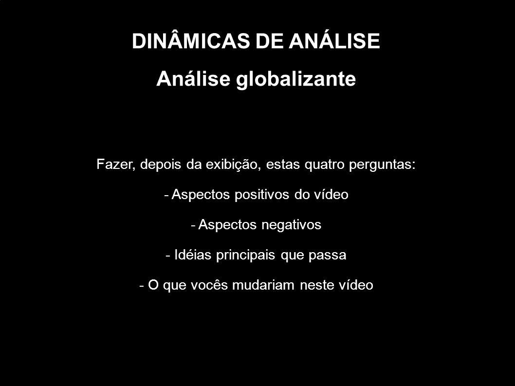 DINÂMICAS DE ANÁLISE Análise globalizante Fazer, depois da exibição, estas quatro perguntas: - Aspectos positivos do vídeo - Aspectos negativos - Idéi