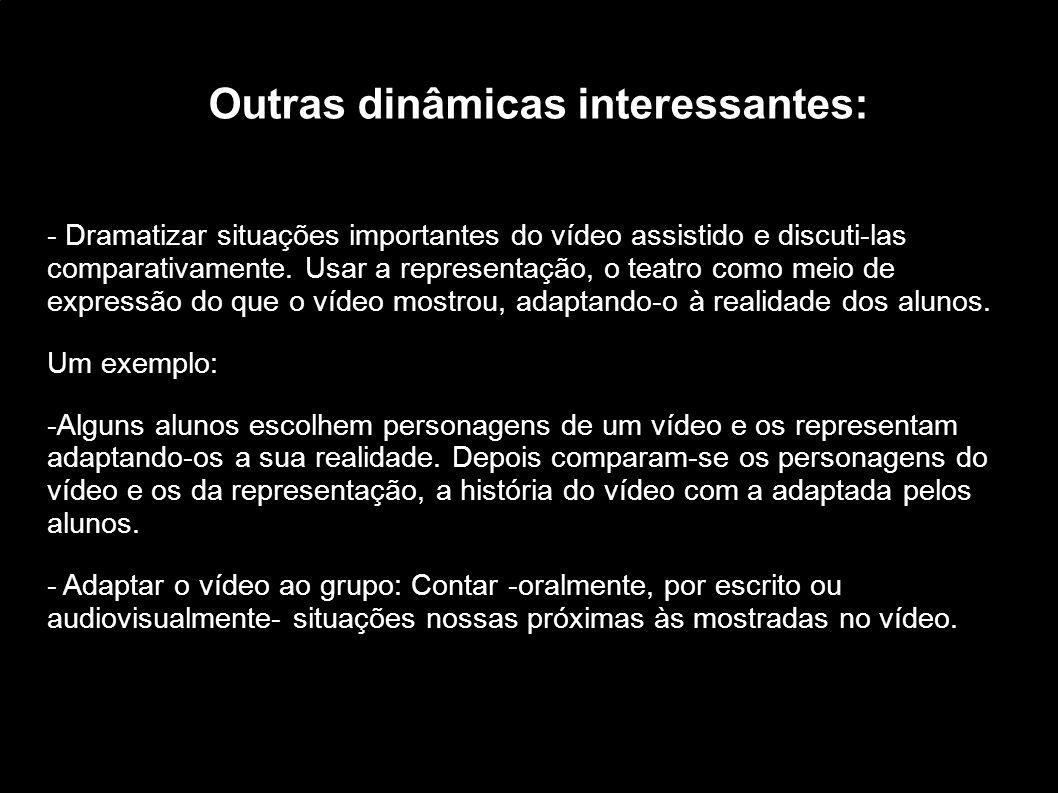 Outras dinâmicas interessantes: - Dramatizar situações importantes do vídeo assistido e discuti-las comparativamente. Usar a representação, o teatro c