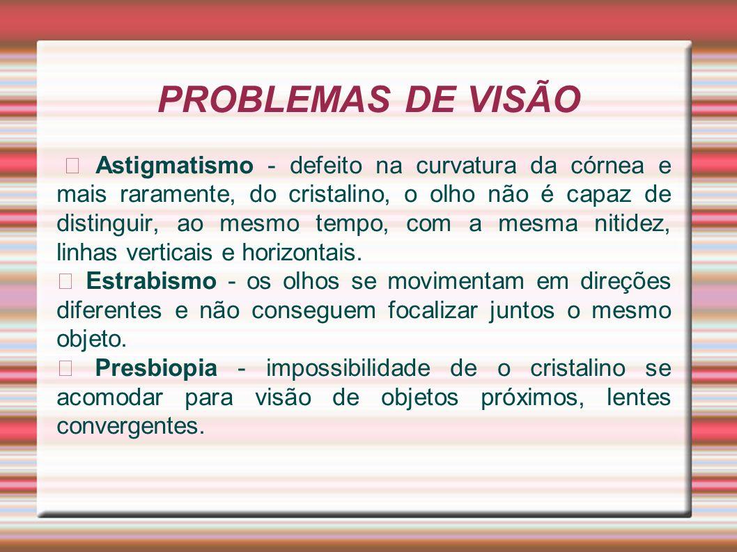 PROBLEMAS DE VISÃO Astigmatismo - defeito na curvatura da córnea e mais raramente, do cristalino, o olho não é capaz de distinguir, ao mesmo tempo, co