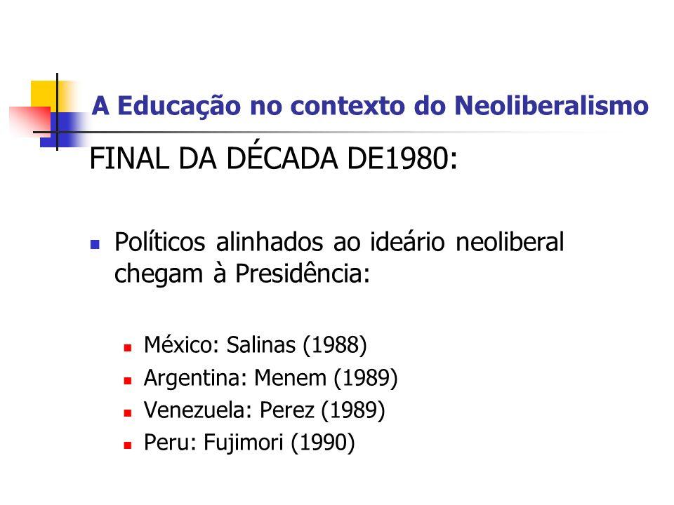 A Educação no contexto do Neoliberalismo FINAL DA DÉCADA DE1980: Políticos alinhados ao ideário neoliberal chegam à Presidência: México: Salinas (1988