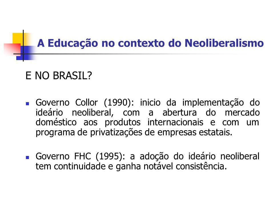 A Educação no contexto do Neoliberalismo E NO BRASIL? Governo Collor (1990): inicio da implementação do ideário neoliberal, com a abertura do mercado