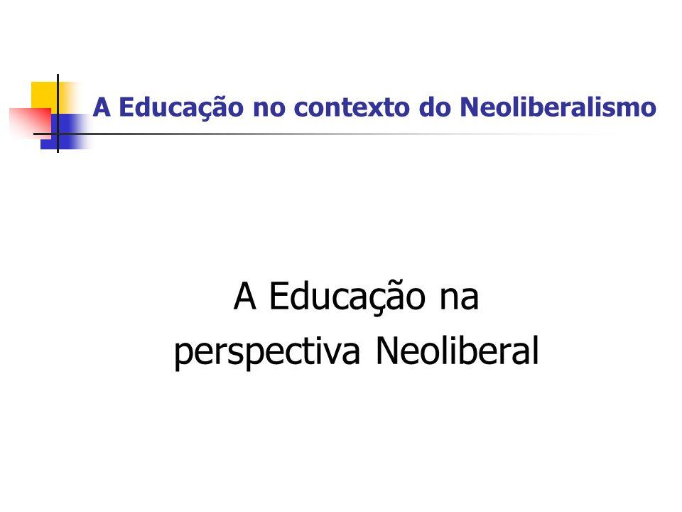 A Educação no contexto do Neoliberalismo A Educação na perspectiva Neoliberal