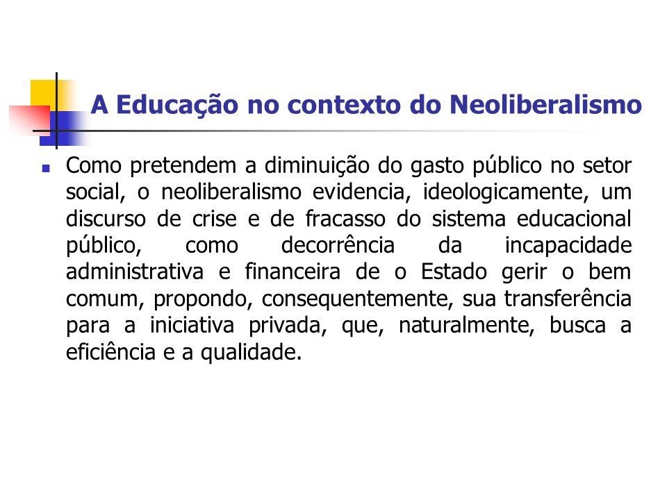 A Educação no contexto do Neoliberalismo Como pretendem a diminuição do gasto público no setor social, o neoliberalismo evidencia, ideologicamente, um