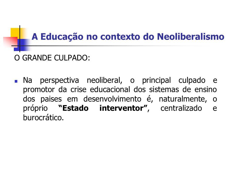 A Educação no contexto do Neoliberalismo O GRANDE CULPADO: Na perspectiva neoliberal, o principal culpado e promotor da crise educacional dos sistemas