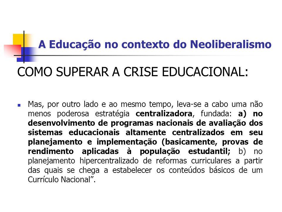 A Educação no contexto do Neoliberalismo COMO SUPERAR A CRISE EDUCACIONAL: Mas, por outro lado e ao mesmo tempo, leva-se a cabo uma não menos poderosa