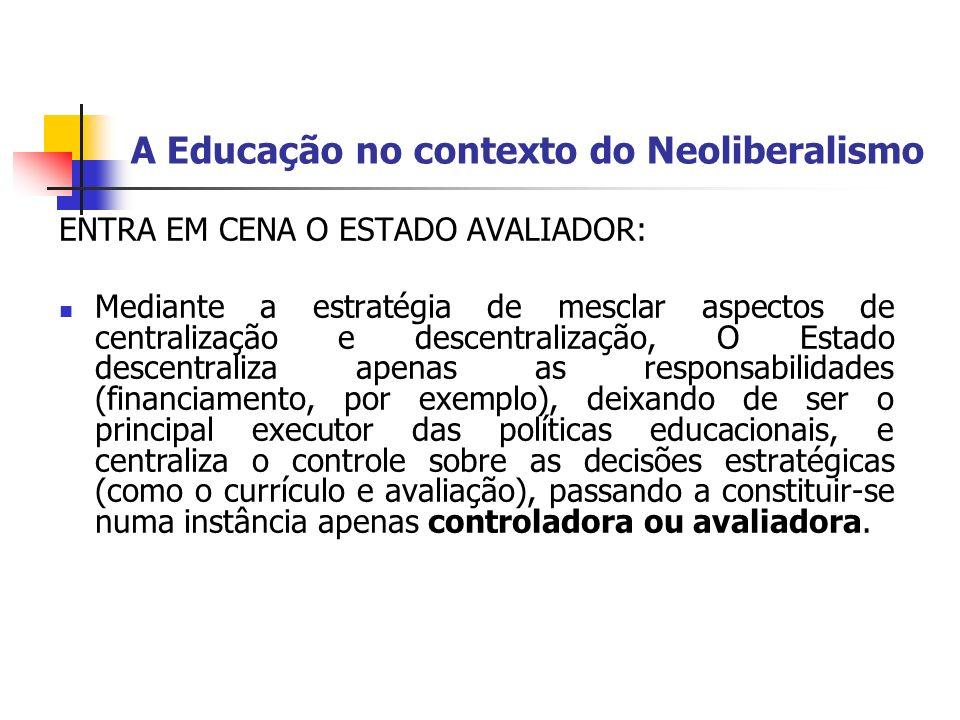 A Educação no contexto do Neoliberalismo ENTRA EM CENA O ESTADO AVALIADOR: Mediante a estratégia de mesclar aspectos de centralização e descentralizaç
