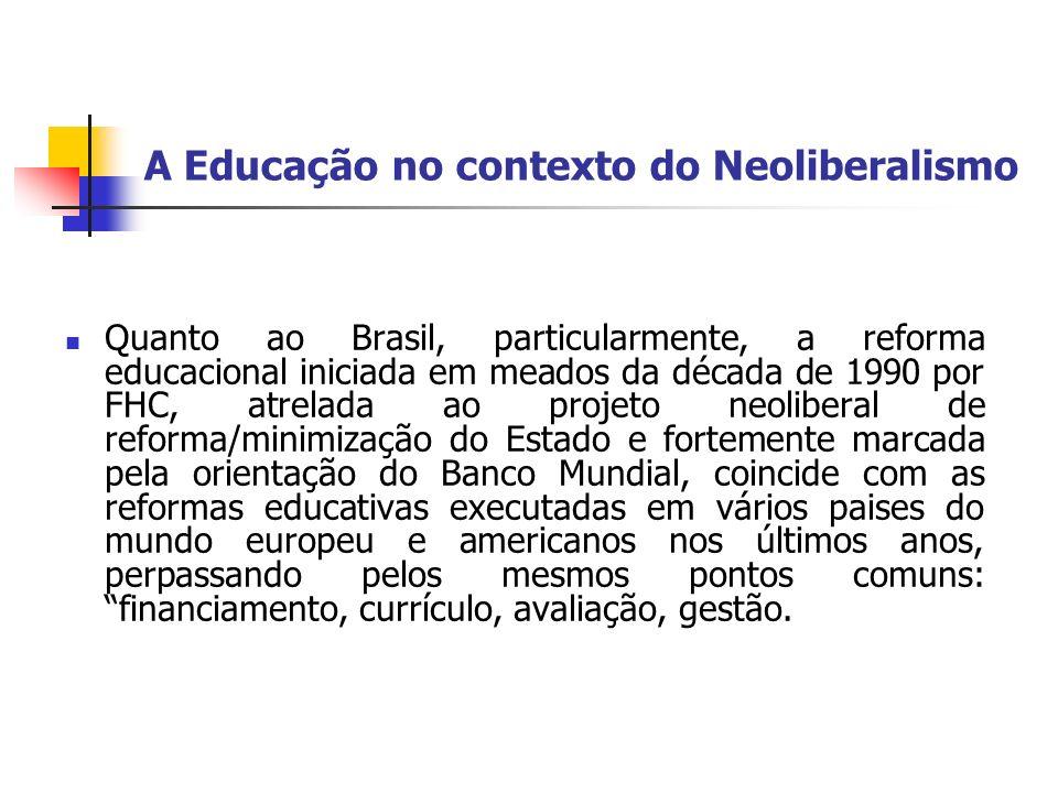 A Educação no contexto do Neoliberalismo Quanto ao Brasil, particularmente, a reforma educacional iniciada em meados da década de 1990 por FHC, atrela