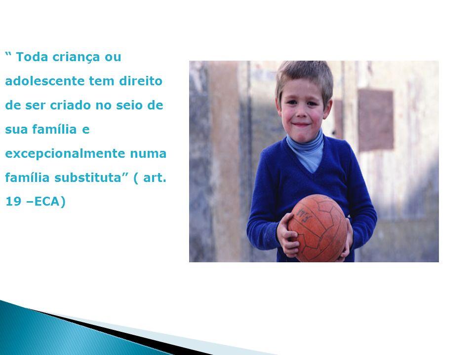 Toda criança ou adolescente tem direito de ser criado no seio de sua família e excepcionalmente numa família substituta ( art. 19 –ECA)