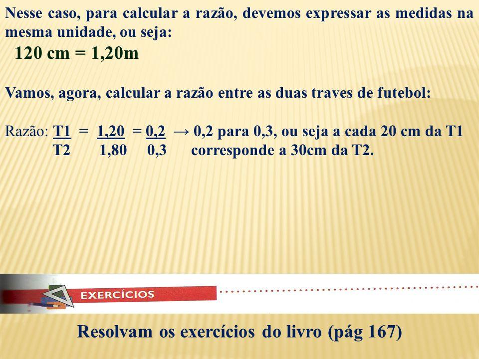 Nesse caso, para calcular a razão, devemos expressar as medidas na mesma unidade, ou seja: 120 cm = 1,20m Vamos, agora, calcular a razão entre as duas traves de futebol: Razão: T1 = 1,20 = 0,2 0,2 para 0,3, ou seja a cada 20 cm da T1 T2 1,80 0,3 corresponde a 30cm da T2.