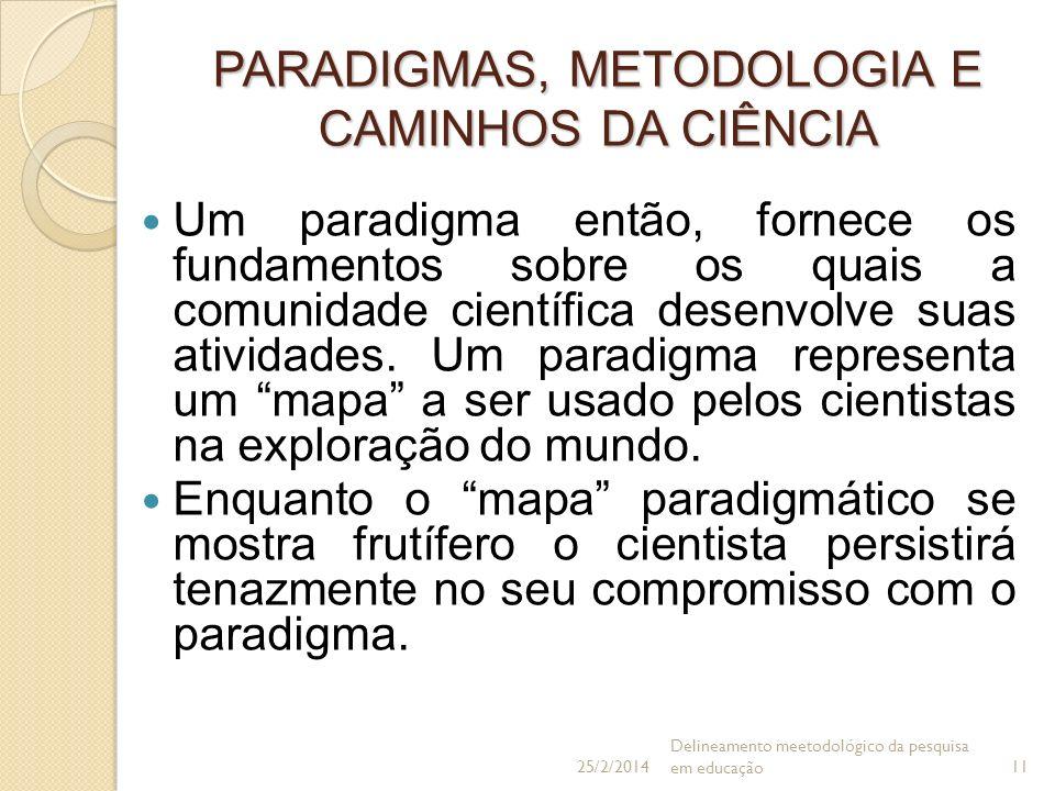 PARADIGMAS, METODOLOGIA E CAMINHOS DA CIÊNCIA Um paradigma então, fornece os fundamentos sobre os quais a comunidade científica desenvolve suas ativid