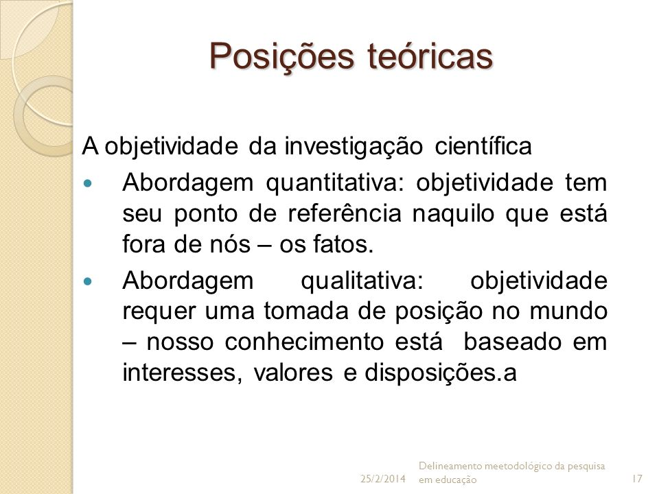Posições teóricas A objetividade da investigação científica Abordagem quantitativa: objetividade tem seu ponto de referência naquilo que está fora de