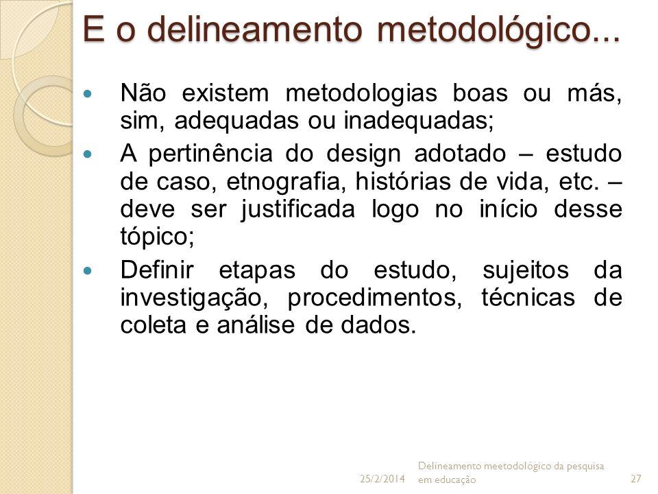 E o delineamento metodológico... Não existem metodologias boas ou más, sim, adequadas ou inadequadas; A pertinência do design adotado – estudo de caso