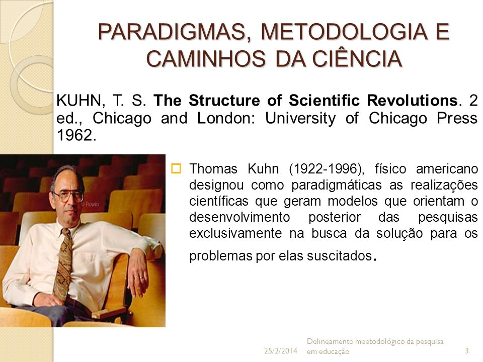 PARADIGMAS, METODOLOGIA E CAMINHOS DA CIÊNCIA KUHN, T. S. The Structure of Scientific Revolutions. 2 ed., Chicago and London: University of Chicago Pr
