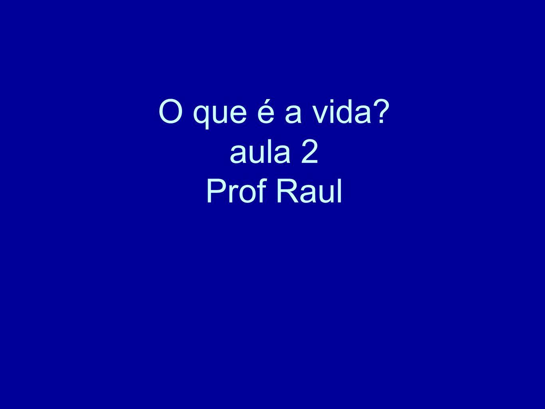 O que é a vida? aula 2 Prof Raul