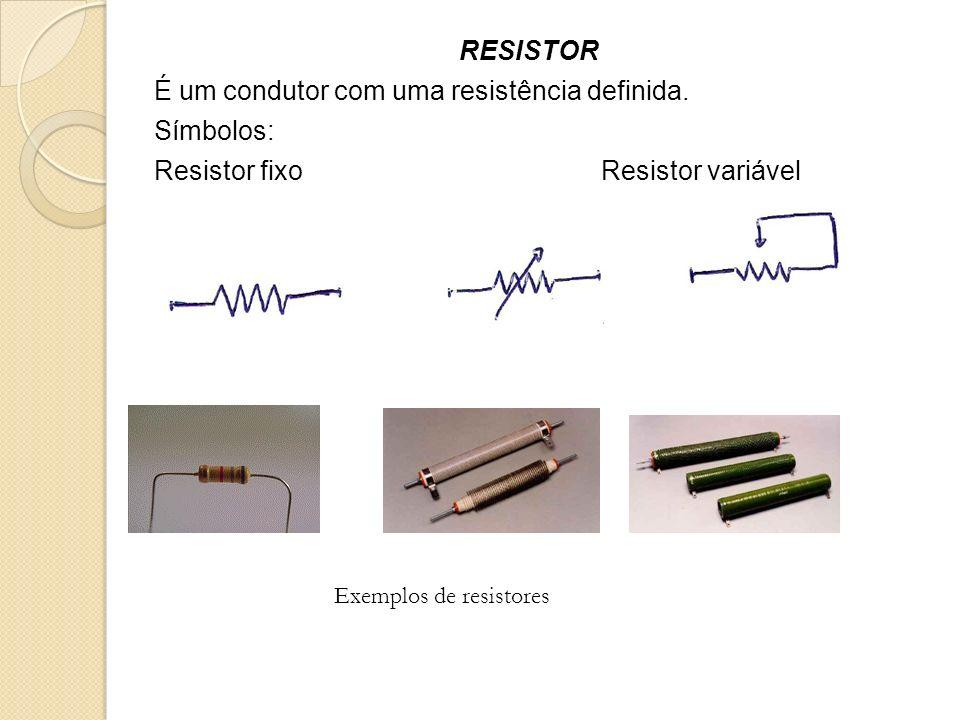 RESISTOR É um condutor com uma resistência definida. Símbolos: Resistor fixo Resistor variável Exemplos de resistores