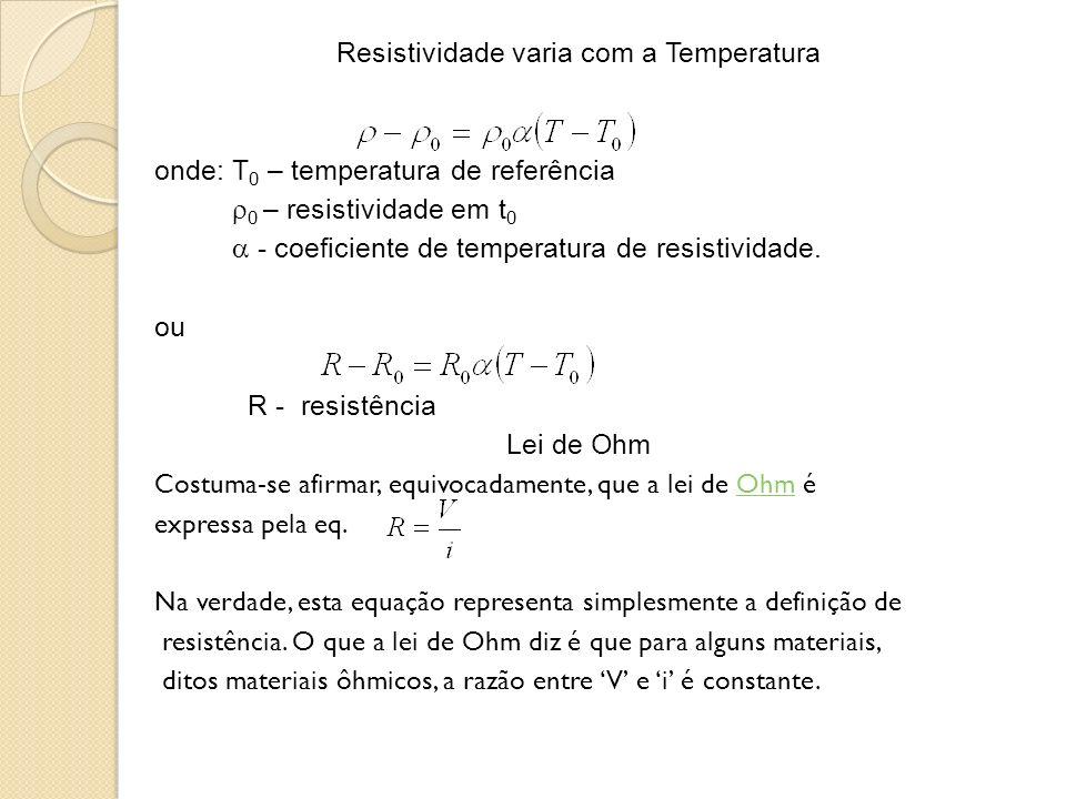 Resistividade varia com a Temperatura onde: T 0 – temperatura de referência 0 – resistividade em t 0 - coeficiente de temperatura de resistividade. ou