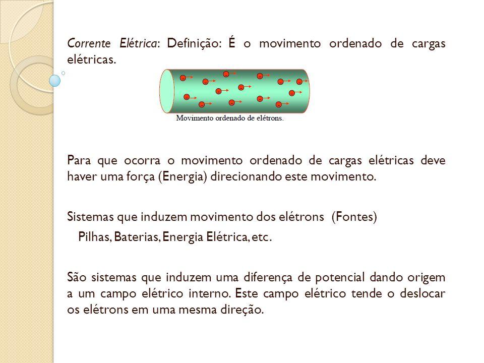Corrente Elétrica: Definição: É o movimento ordenado de cargas elétricas. Para que ocorra o movimento ordenado de cargas elétricas deve haver uma forç