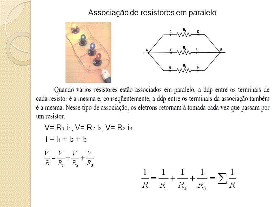Associação de resistores em paralelo V= R 1.i 1, V= R 2.i 2, V= R 3.i 3 i = i 1 + i 2 + i 3