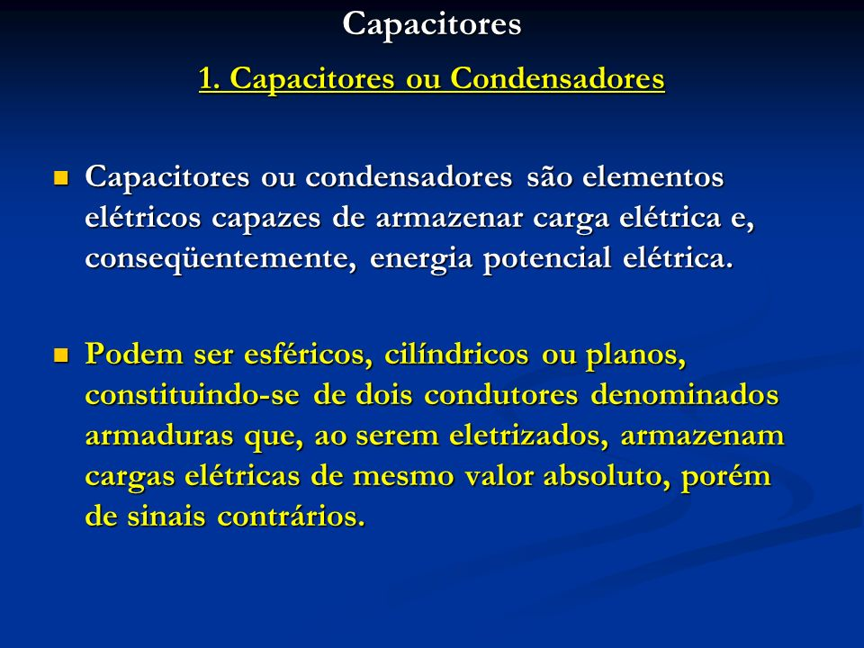 Capacitores 1. Capacitores ou Condensadores Capacitores ou condensadores são elementos elétricos capazes de armazenar carga elétrica e, conseqüentemen