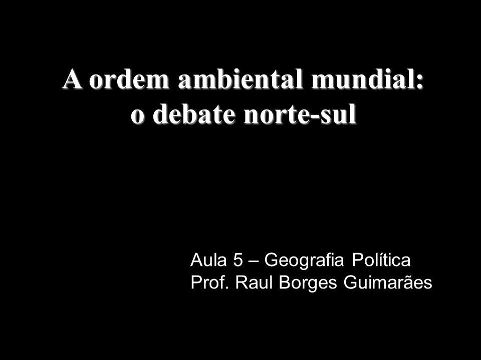 A ordem ambiental mundial: o debate norte-sul Aula 5 – Geografia Política Prof.