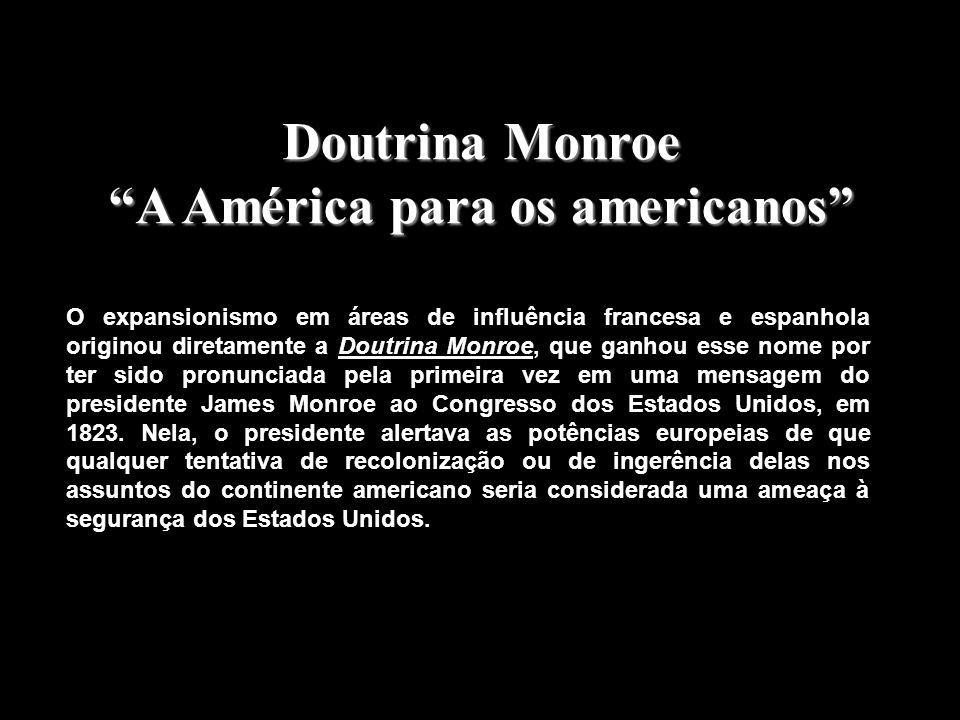 Doutrina Monroe A América para os americanos O expansionismo em áreas de influência francesa e espanhola originou diretamente a Doutrina Monroe, que ganhou esse nome por ter sido pronunciada pela primeira vez em uma mensagem do presidente James Monroe ao Congresso dos Estados Unidos, em 1823.