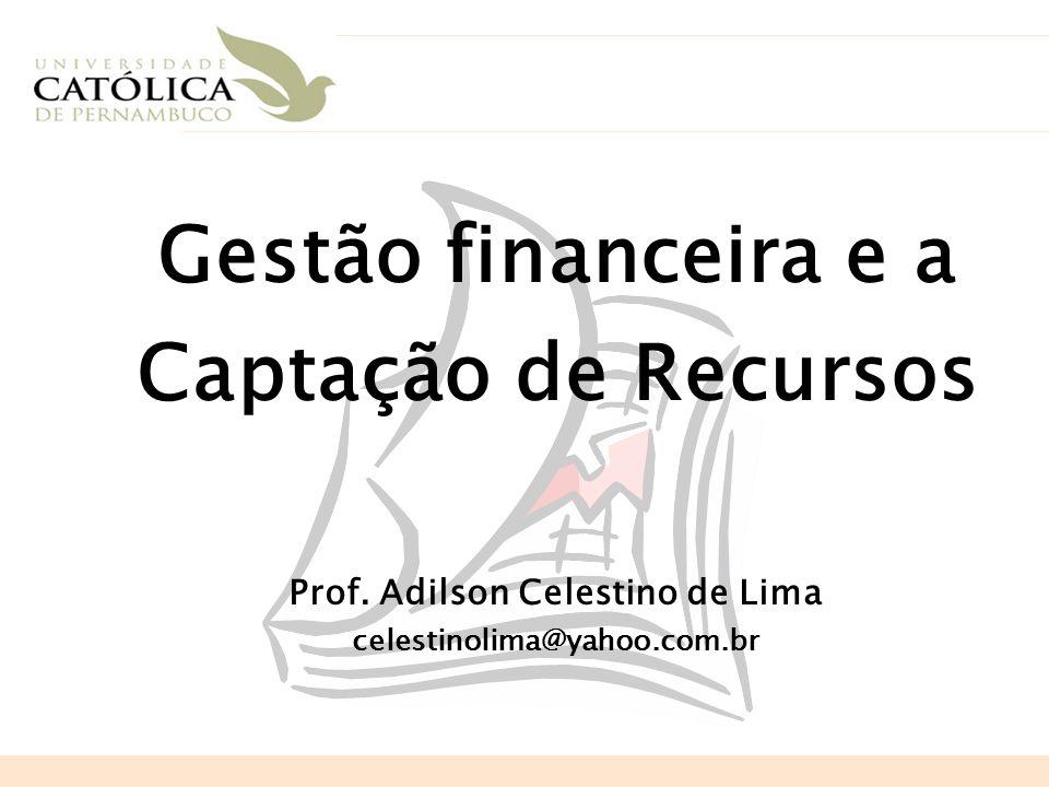 Gestão financeira e a Captação de Recursos Prof. Adilson Celestino de Lima celestinolima@yahoo.com.br