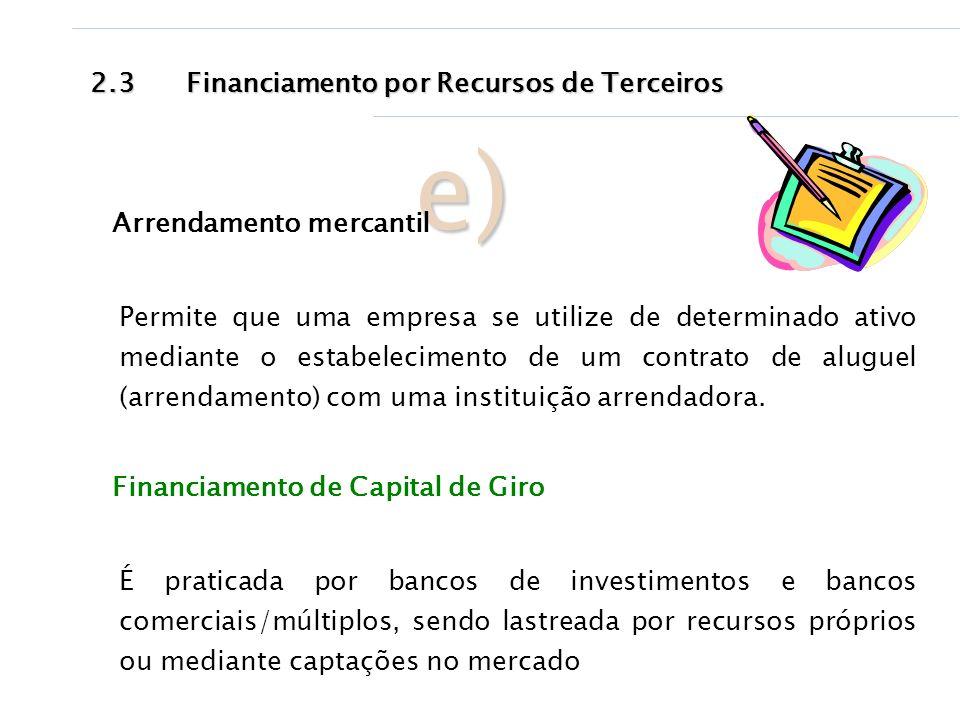 2.3Financiamento por Recursos de Terceiros e) Arrendamento mercantil Permite que uma empresa se utilize de determinado ativo mediante o estabeleciment
