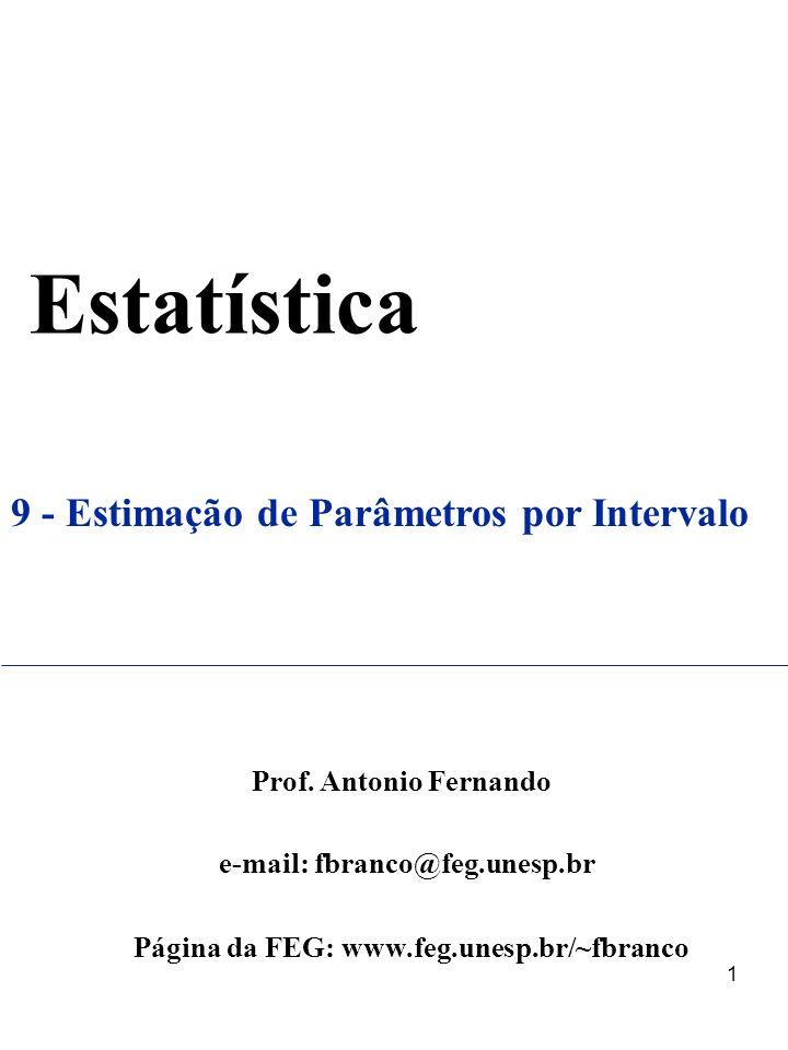 1 Estatística 9 - Estimação de Parâmetros por Intervalo Prof. Antonio Fernando e-mail: fbranco@feg.unesp.br Página da FEG: www.feg.unesp.br/~fbranco