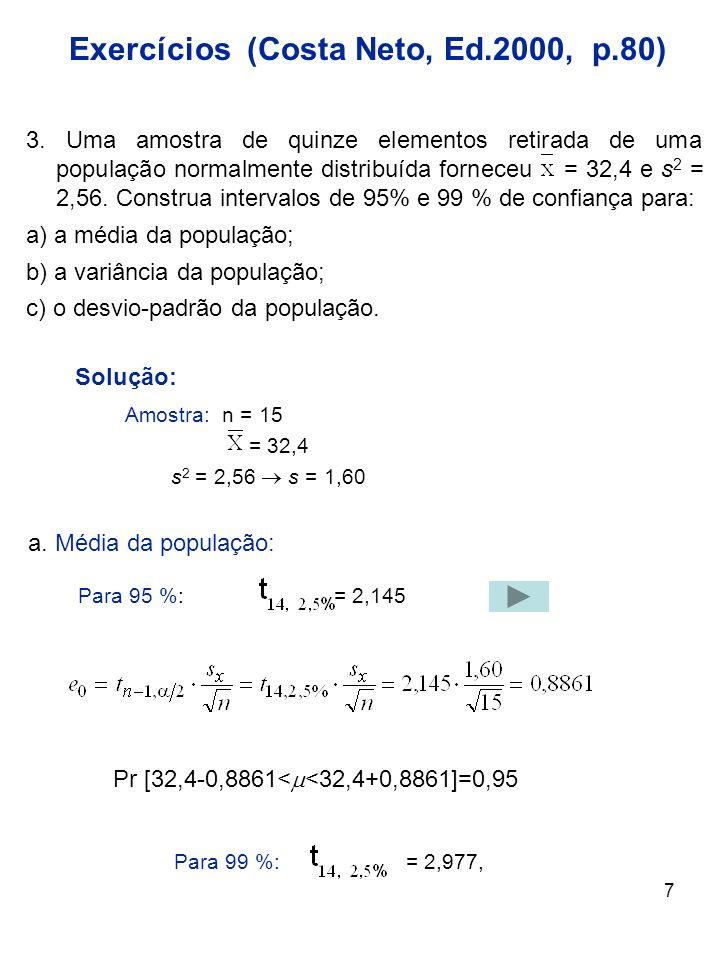 7 3. Uma amostra de quinze elementos retirada de uma população normalmente distribuída forneceu = 32,4 e s 2 = 2,56. Construa intervalos de 95% e 99 %