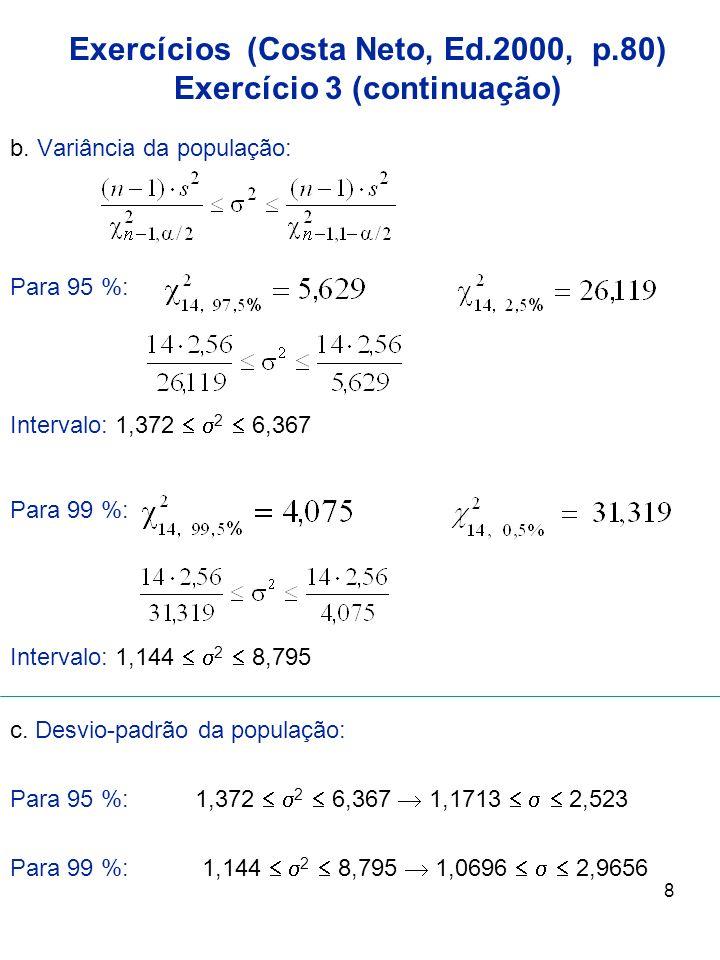 8 b. Variância da população: Para 95 %: Intervalo: 1,372 2 6,367 Para 99 %: Intervalo: 1,144 2 8,795 c. Desvio-padrão da população: Para 95 %: 1,372 2
